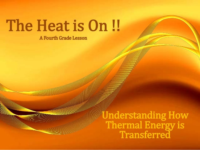 The Heat is On !! A Fourth Grade Lesson Understanding How Thermal Energy is Transferred