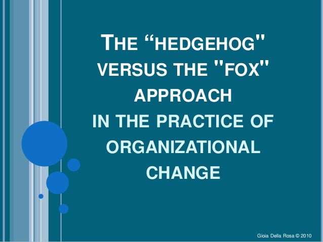 """THE """"HEDGEHOG"""" VERSUS THE """"FOX"""" APPROACH IN THE PRACTICE OF ORGANIZATIONAL CHANGE Gioia Della Rosa © 2010"""