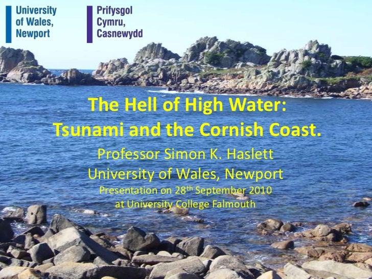 The Hell of High Water:Tsunami and the Cornish Coast.<br />Professor Simon K. Haslett<br />University of Wales, Newport<br...