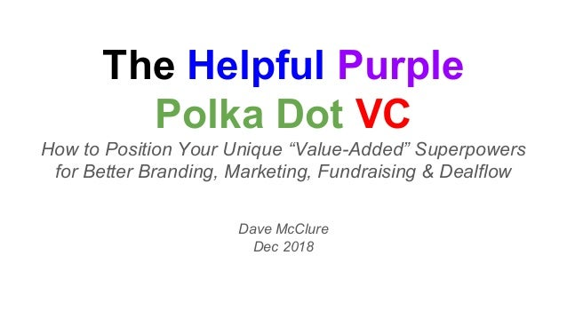 "The Helpful Purple Polka Dot VC How to Position Your Unique ""Value-Added"" Superpowers for Better Branding, Marketing, Fund..."
