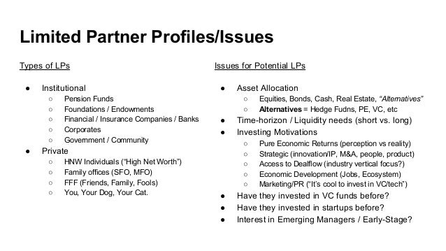 Limited Partner Profiles/Issues Types of LPs ● Institutional ○ Pension Funds ○ Foundations / Endowments ○ Financial / Insu...