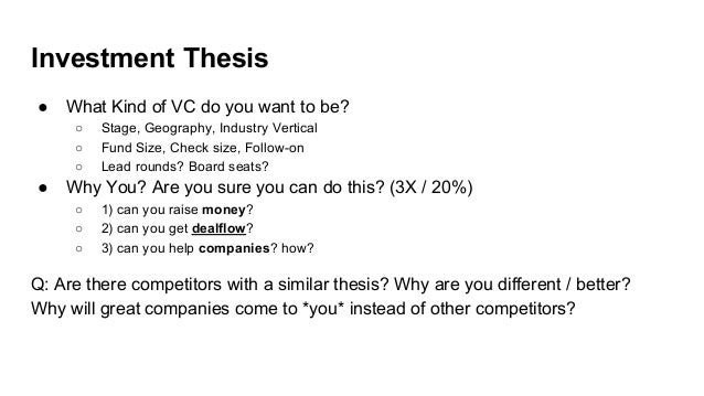Investment Thesis ● What Kind of VC do you want to be? ○ Stage, Geography, Industry Vertical ○ Fund Size, Check size, Foll...