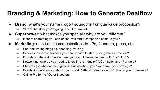 Branding & Marketing: How to Generate Dealflow ● Brand: what's your name / logo / soundbite / unique value proposition? ○ ...