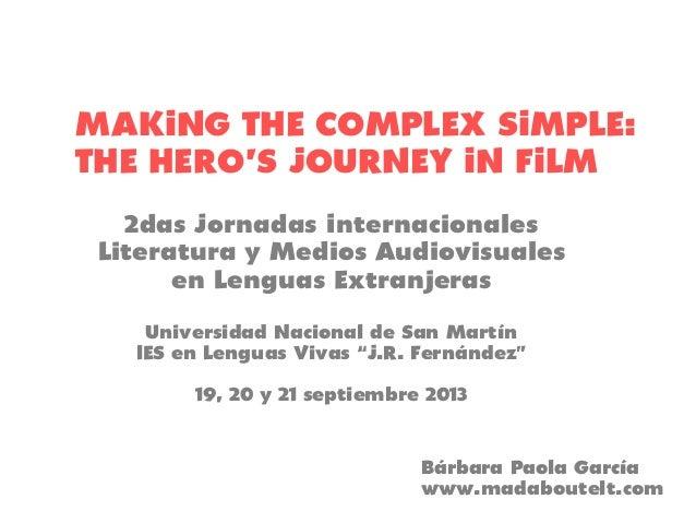 MAKING THE COMPLEX SIMPLE: THE HERO'S JOURNEY IN FILM 2das Jornadas Internacionales Literatura y Medios Audiovisuales en L...