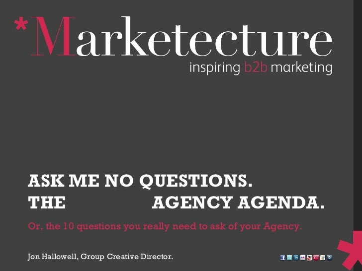 Or, the 10 questions you really need to ask of your Agency. ASK ME NO QUESTIONS. THE  HIDDEN  AGENCY AGENDA. Jon Hallowell...
