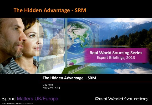The Hidden Advantage - SRM  The Hidden Advantage – SRM Guy Allen May 22nd 2013  Spend Matters UK/Europe ©ALL RIGHTS RESERV...