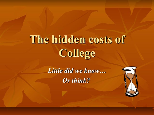 The hidden costs of College Little did we know… Or think?