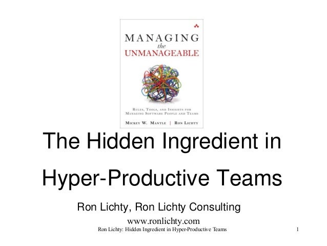 The Hidden Ingredient in Hyper-Productive Teams Ron Lichty, Ron Lichty Consulting www.ronlichty.com Ron Lichty: Hidden Ing...