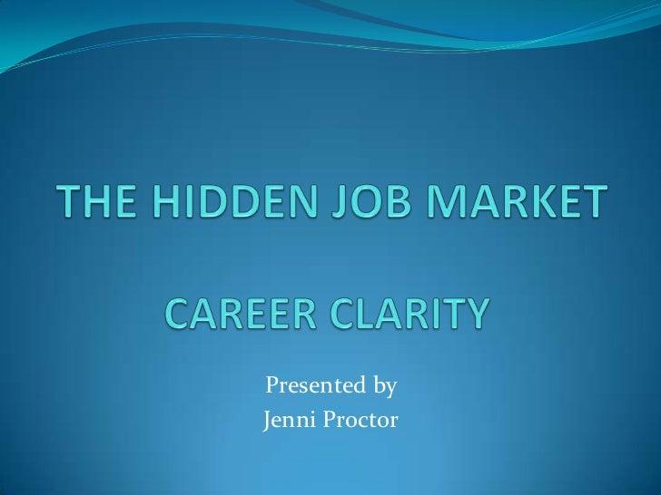 THE HIDDEN JOB MARKET<br />CAREER CLARITY<br />Presented by <br />Jenni Proctor <br />