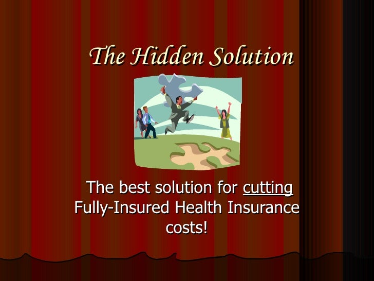The Hidden Solution The best solution for  cutting  Fully-Insured Health Insurance costs!