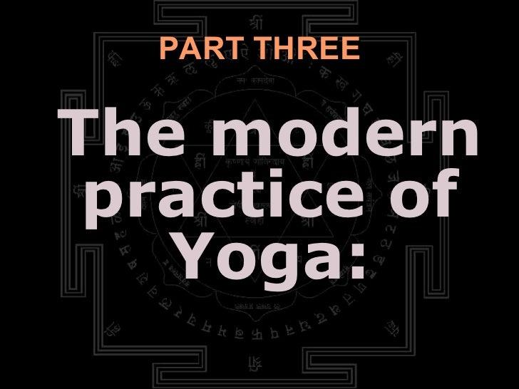 PART THREE <ul><li>The modern practice of Yoga: </li></ul>