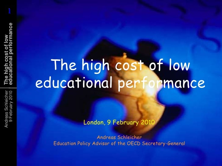 The high cost of low educational performance<br />London, 9 February 2010<br />Andreas SchleicherEducation Policy Advisor ...