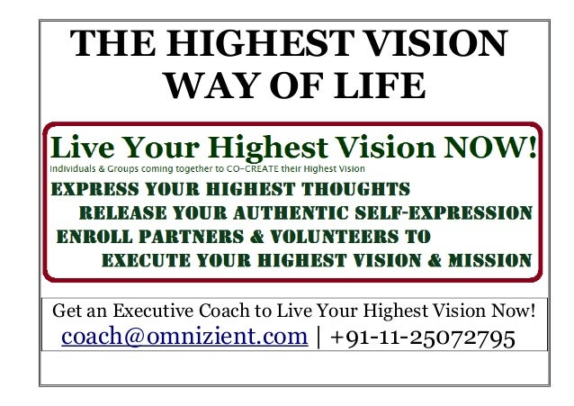 THE HIGHEST VISION WAY OF LIFE Get an Executive Coach to Live Your Highest Vision Now! coach@omnizient.com | +91-11-250727...