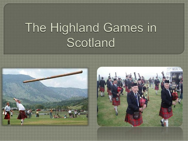 Highland games - festival,which is held during thewhole of the calendar yearanywhere in Scotland and inmany other countrie...