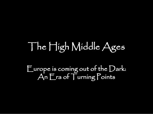 The High Middle Ages Europe is coming out of the Dark: An Era of Turning Points