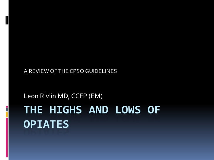THE HIGHS AND LOWS OF OPIATES<br />A REVIEW OF THE CPSO GUIDELINES<br />Leon Rivlin MD, CCFP (EM)<br />
