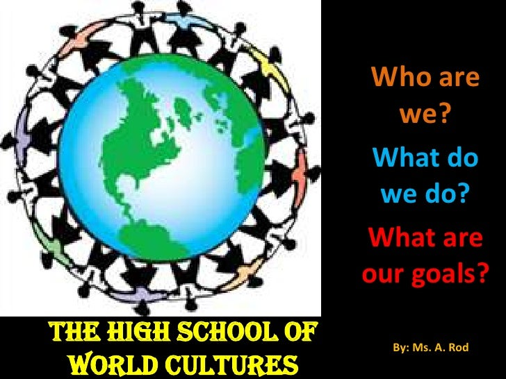THE HIGH SCHOOL OF  WORLD CULTURES Who are we? What do we do? What are our goals? By: Ms. A. Rod