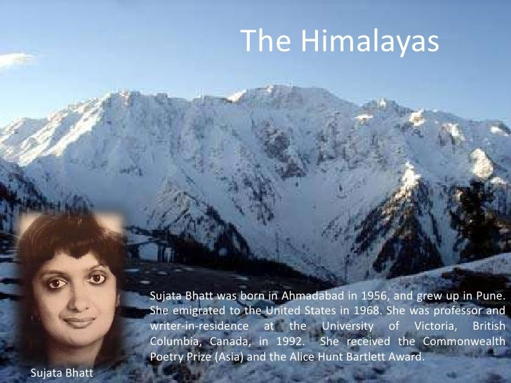 the poem a the himalayas by sujata bhatt The himalayas sujata bhatt was born in ahmadabad in 1956, and grew up in pune she emigrated to the united states in 1968 she was professor and writer-in-resi.