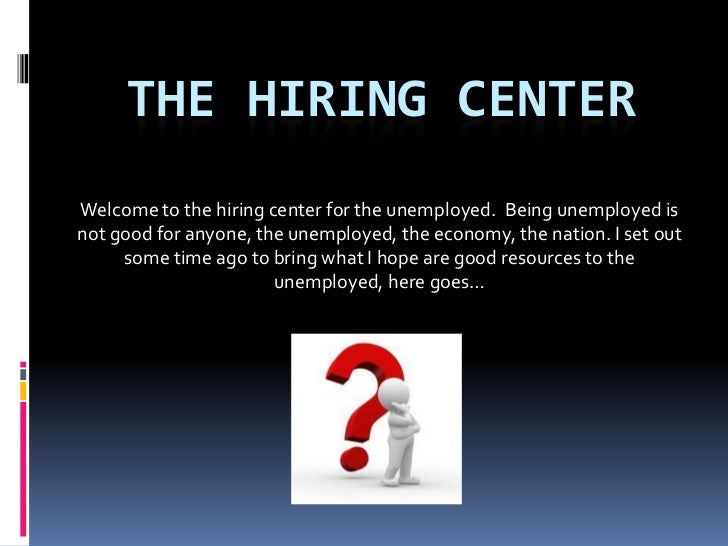 THE HIRING CENTERWelcome to the hiring center for the unemployed. Being unemployed isnot good for anyone, the unemployed, ...