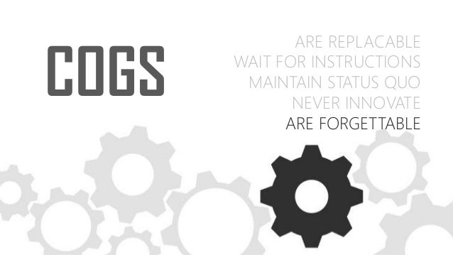 COGS ARE REPLACABLE WAIT FOR INSTRUCTIONS MAINTAIN STATUS QUO NEVER INNOVATE ARE FORGETTABLE