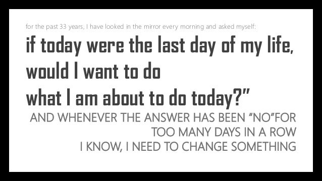 for the past 33 years, I have looked in the mirror every morning and asked myself: if today were the last day of my life, ...