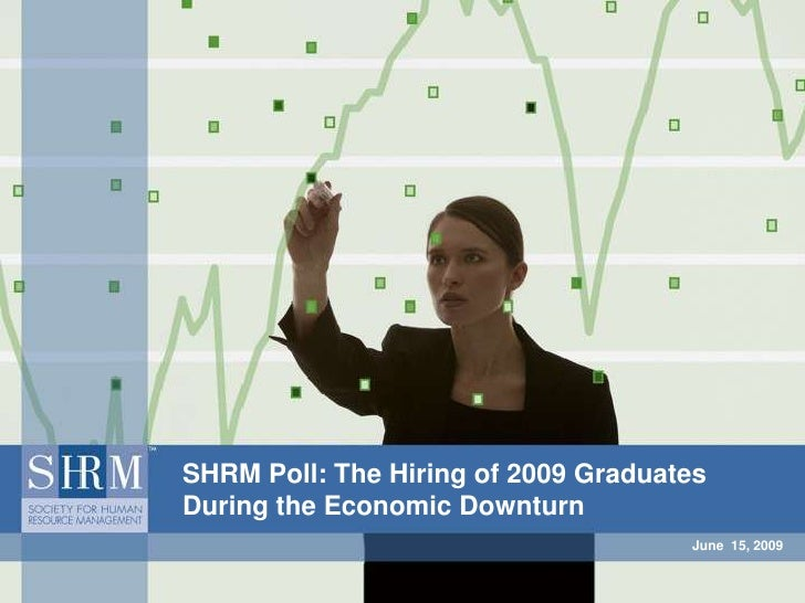 June  15, 2009<br />SHRM Poll: The Hiring of 2009 Graduates During the Economic Downturn<br />