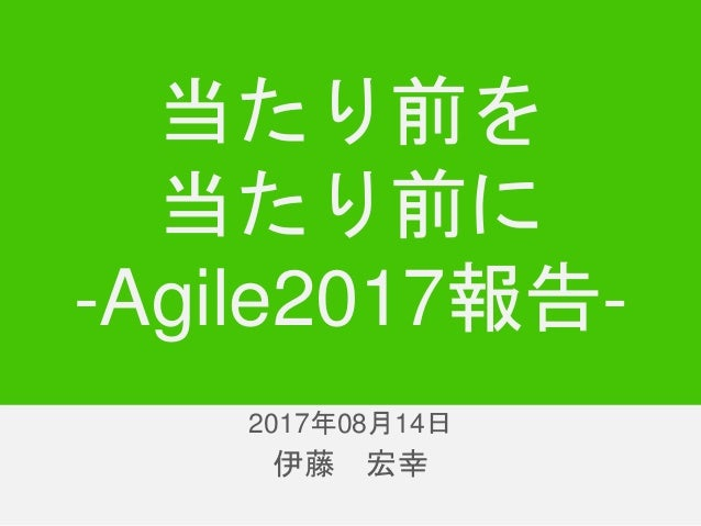 伊藤 宏幸 当たり前を 当たり前に -Agile2017報告- 2017年8月14日2017年08月14日