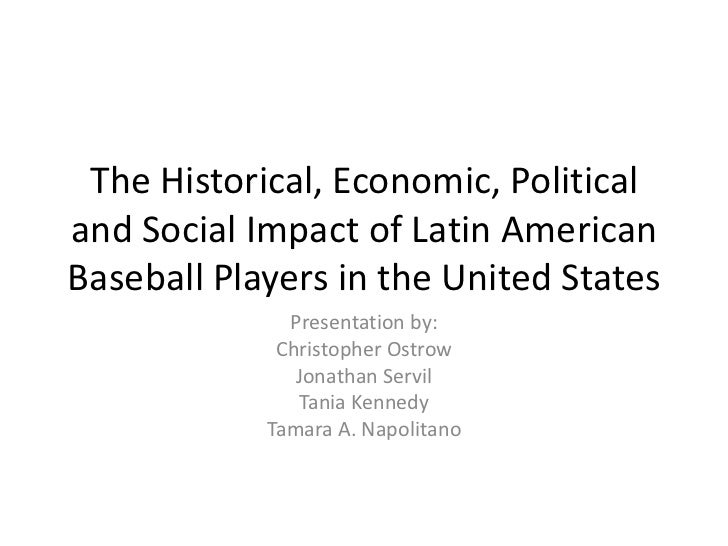 The Historical, Economic, Politicaland Social Impact of Latin AmericanBaseball Players in the United States              P...