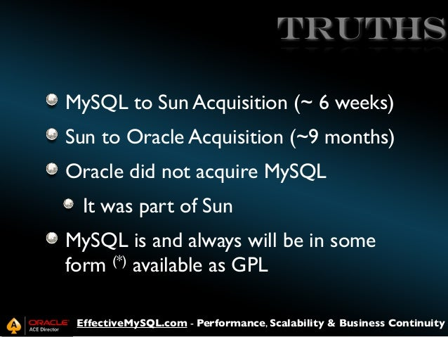 truths MySQL to Sun Acquisition (~ 6 weeks) Sun to Oracle Acquisition (~9 months) Oracle did not acquire MySQL It was part...