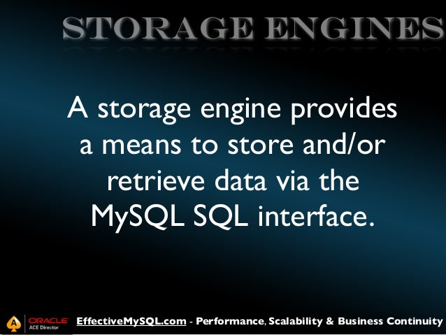 Storage Engines  A storage engine provides a means to store and/or retrieve data via the MySQL SQL interface.  EffectiveMy...