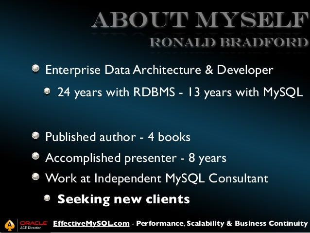 ABOUT MySELF Ronald BRADFORD  Enterprise Data Architecture & Developer 24 years with RDBMS - 13 years with MySQL Published...