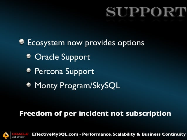 Support Ecosystem now provides options Oracle Support Percona Support Monty Program/SkySQL Freedom of per incident not sub...