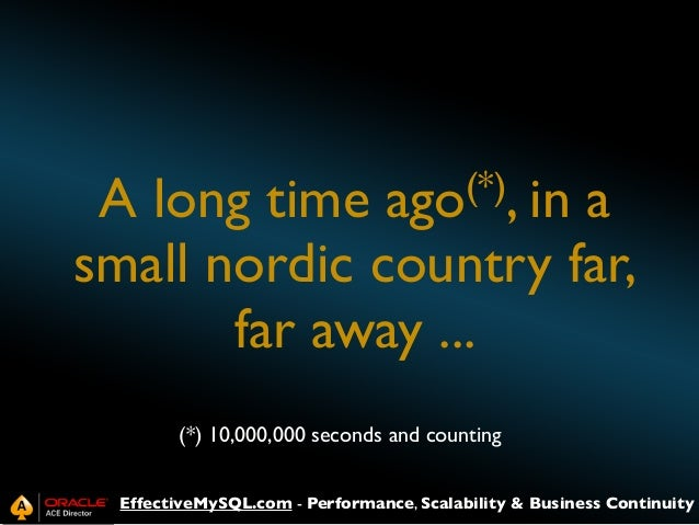 (*), in ago  A long time a small nordic country far, far away ... (*) 10,000,000 seconds and counting EffectiveMySQL.com -...