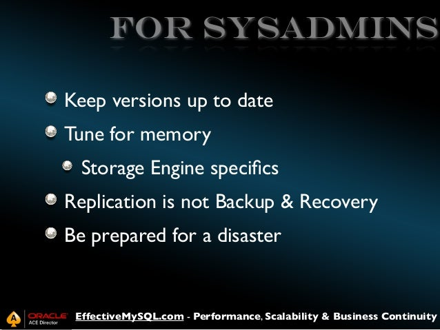 for sysadmins Keep versions up to date Tune for memory Storage Engine specifics Replication is not Backup & Recovery Be pre...