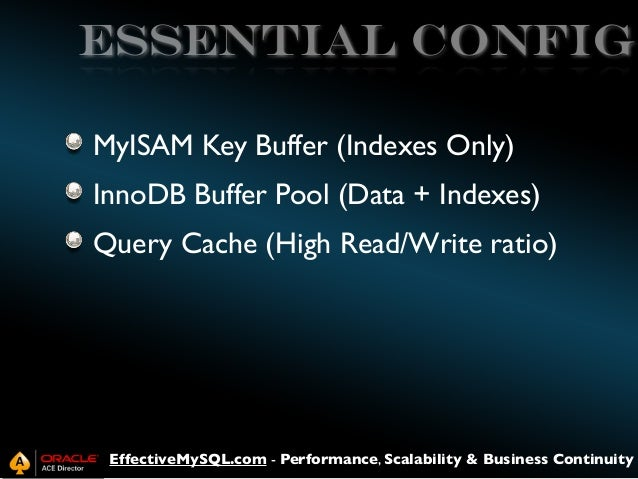 Essential config MyISAM Key Buffer (Indexes Only) InnoDB Buffer Pool (Data + Indexes) Query Cache (High Read/Write ratio) ...