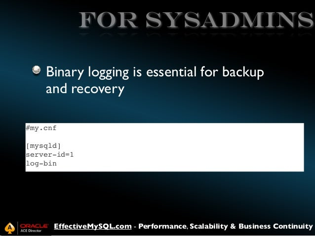 FOR SYSADMINS Binary logging is essential for backup and recovery #my.cnf [mysqld] server-id=1 log-bin  EffectiveMySQL.com...