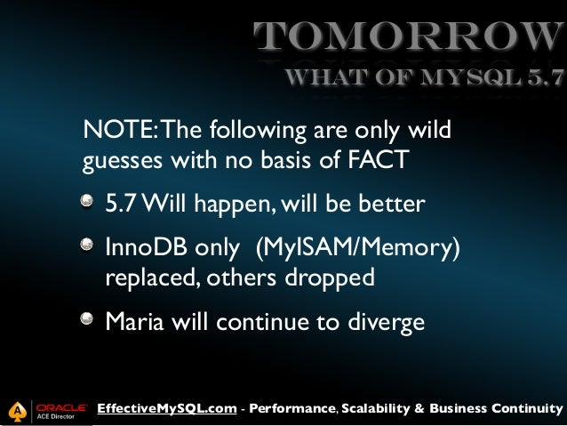 Tomorrow What of MySQL 5.7  NOTE: The following are only wild guesses with no basis of FACT 5.7 Will happen, will be bette...