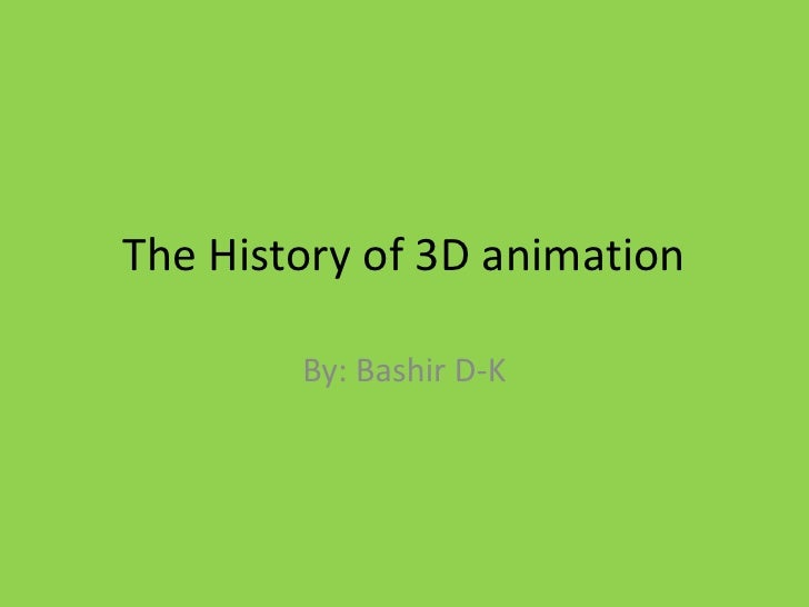 The History of 3D animation<br />By: Bashir D-K<br />