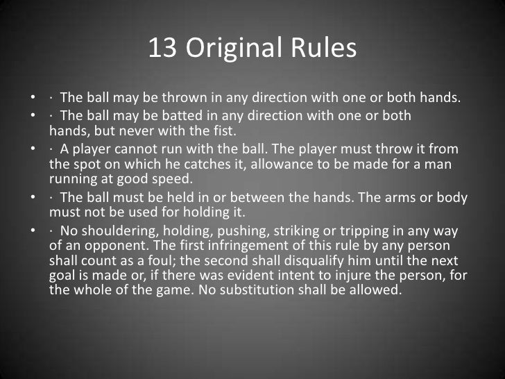 basketball history and rules Dr james naismith's original 13 rules of basketball 1 the ball may be thrown in any direction with one or both hands 2 the ball may be batted in any direction with one or both hands (never with the fist.