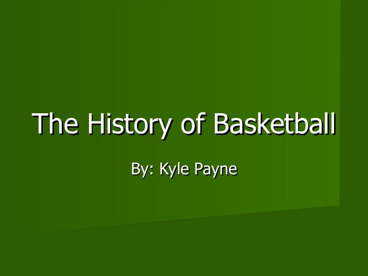 The History of Basketball  By: Kyle Payne