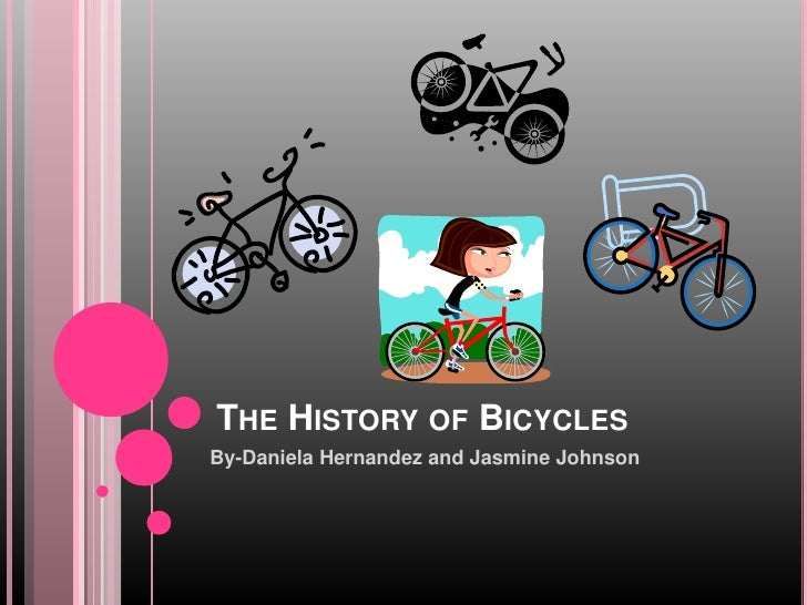 THE HISTORY OF BICYCLES By-Daniela Hernandez and Jasmine Johnson