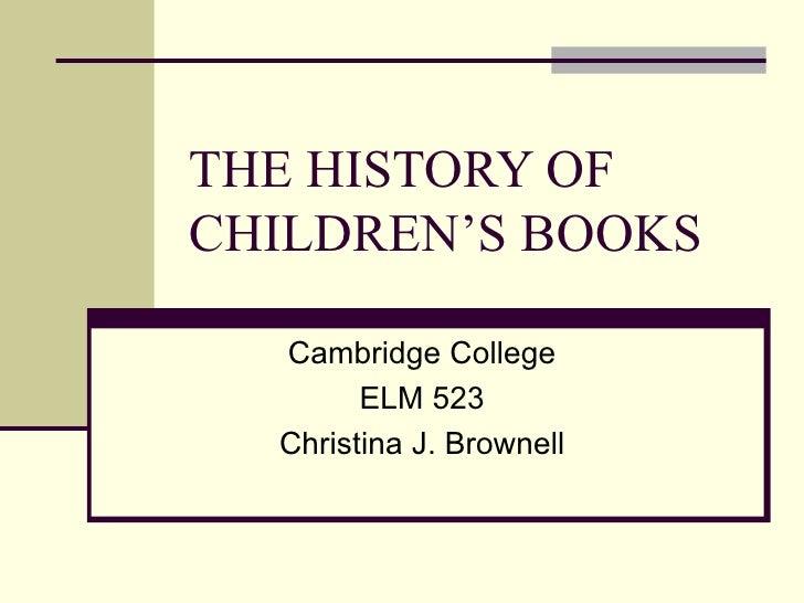 THE HISTORY OF CHILDREN'S BOOKS Cambridge College ELM 523 Christina J. Brownell