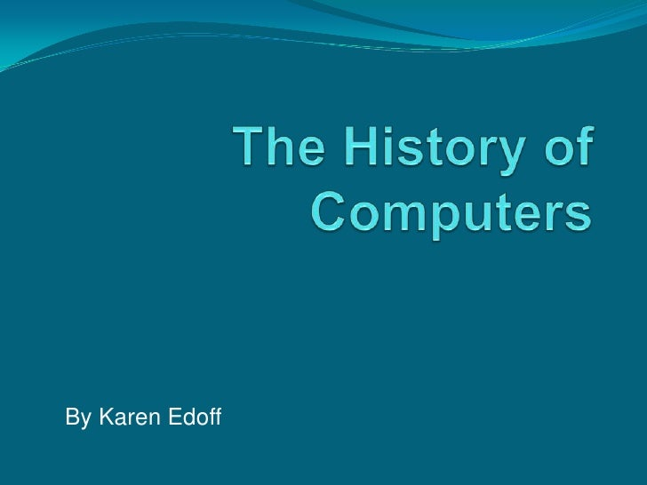 The History of Computers<br />By Karen Edoff<br />