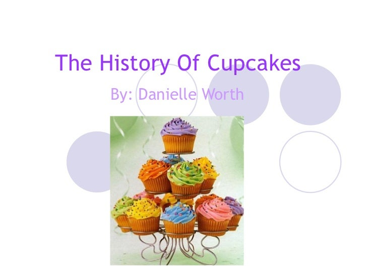 The History Of Cupcakes By: Danielle Worth