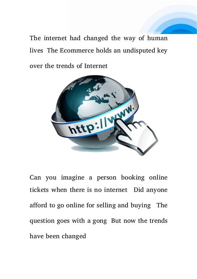 The internet had changed the way of human lives The Ecommerce holds an undisputed key over the trends of Internet Can you ...