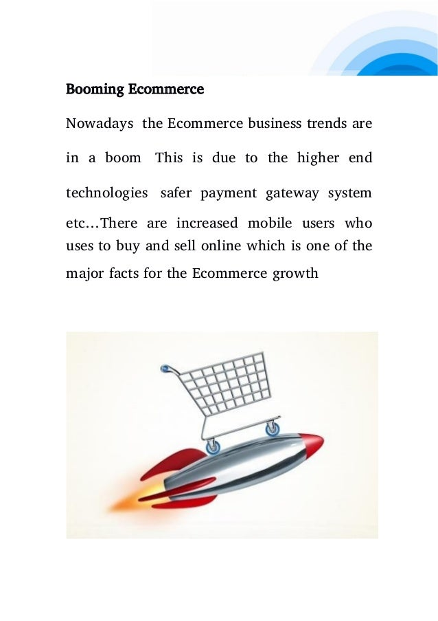 Booming Ecommerce Nowadays the Ecommerce business trends are in a boom This is due to the higher end technologies safer pa...