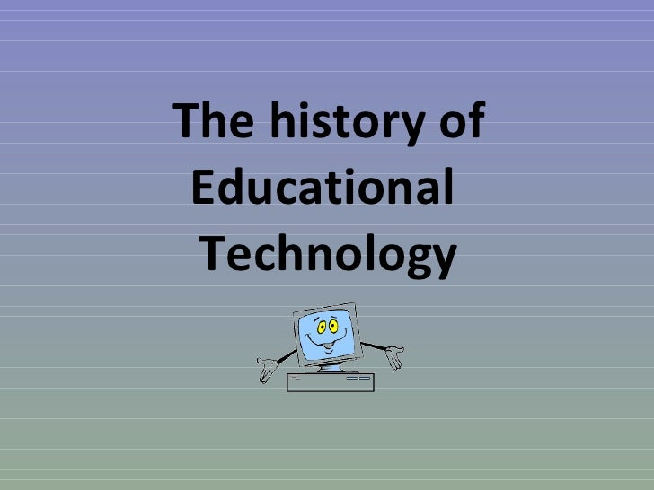 The history of Educational  Technology