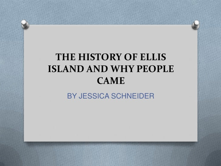 THE HISTORY OF ELLISISLAND AND WHY PEOPLE         CAME   BY JESSICA SCHNEIDER