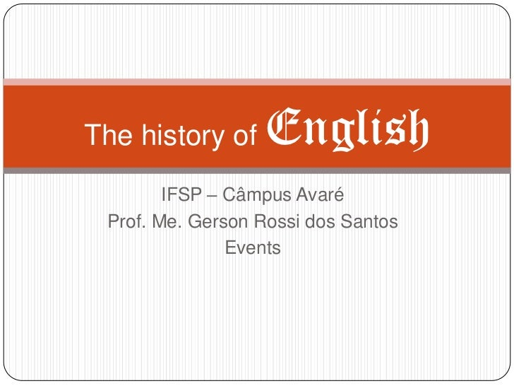 The history of    English        IFSP – Câmpus Avaré Prof. Me. Gerson Rossi dos Santos               Events