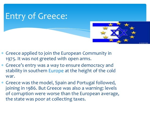  Greece applied to join the European Community in 1975. It was not greeted with open arms.  Greece's entry was a way to ...